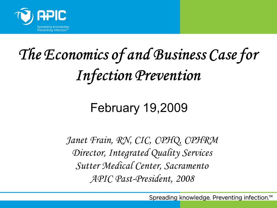 The Economics of and Business Case for Infection Prevention February 19,2009 Janet Frain, RN, CIC, CPHQ, CPHRM Director, Integrated Quality Services S