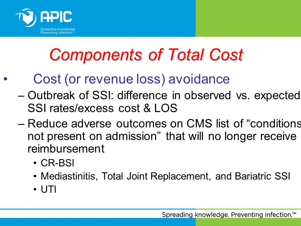Components of Total Cost Cost (or revenue loss) avoidance –Outbreak of SSI: difference in observed vs. expected SSI rates/excess cost & LOS –Reduce ad