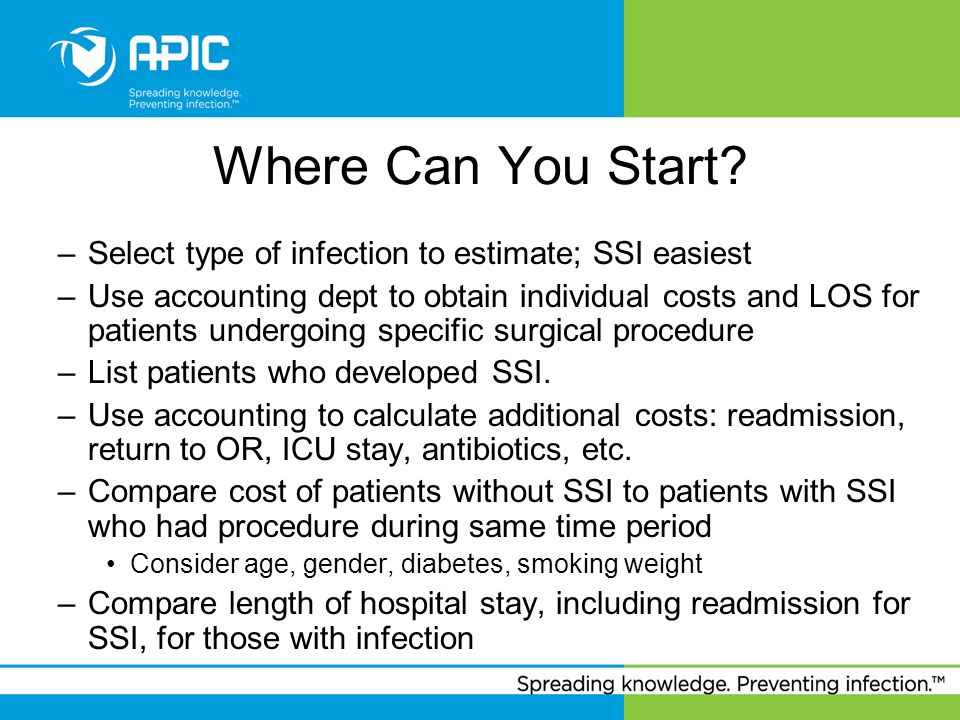 Where Can You Start? –Select type of infection to estimate; SSI easiest –Use accounting dept to obtain individual costs and LOS for patients undergoin