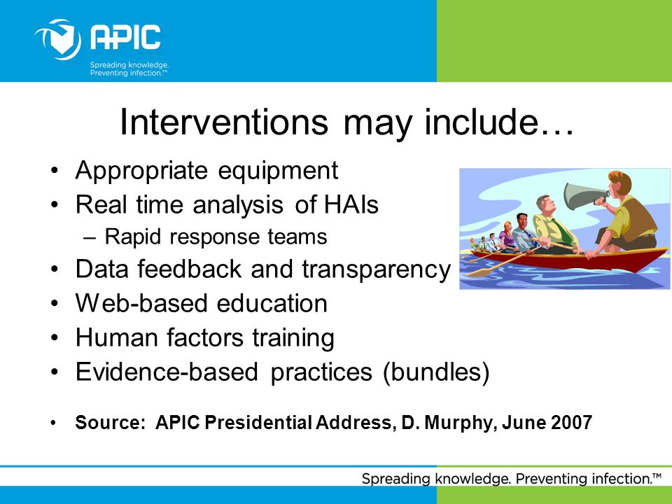 Interventions may include… Appropriate equipment Real time analysis of HAIs –Rapid response teams Data feedback and transparency Web-based education H
