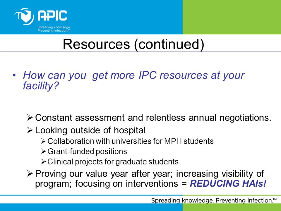 Resources (continued) How can you get more IPC resources at your facility? Constant assessment and relentless annual negotiations. Looking outside of