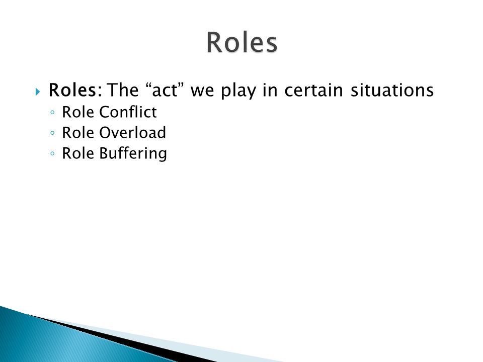 Roles: The act we play in certain situations Role Conflict Role Overload Role Buffering