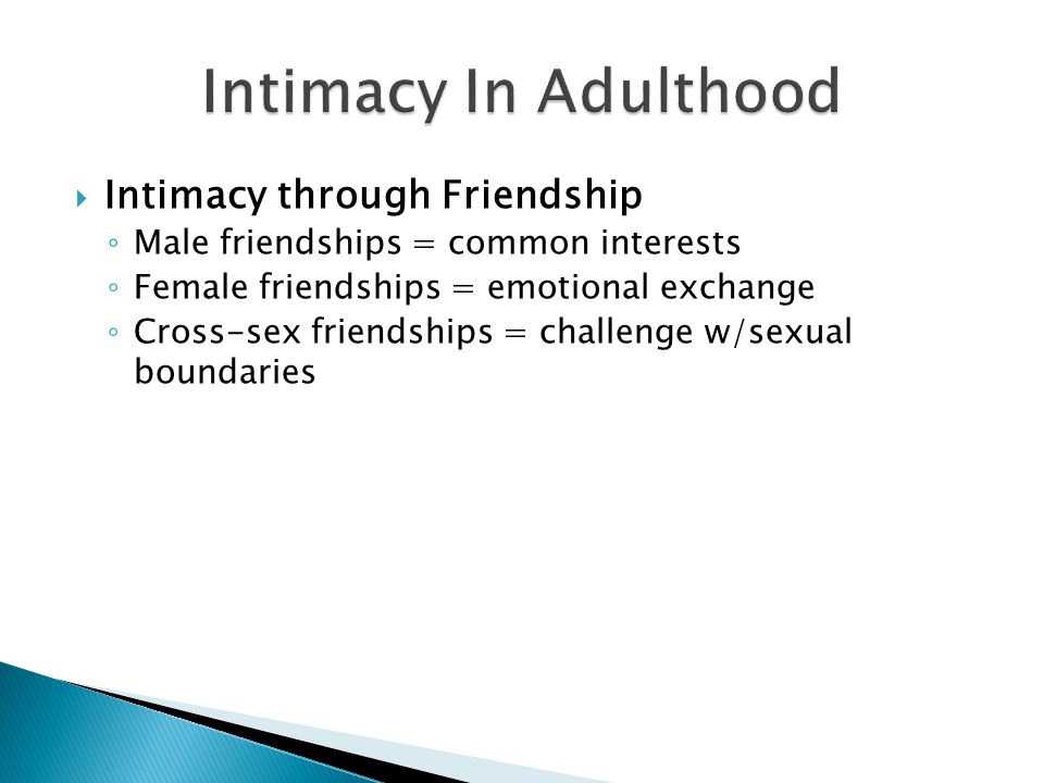 Intimacy through Friendship Male friendships = common interests Female friendships = emotional exchange Cross-sex friendships = challenge w/sexual boundaries