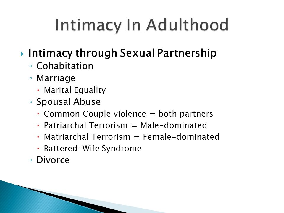 Intimacy through Sexual Partnership Cohabitation Marriage Marital Equality Spousal Abuse Common Couple violence = both partners Patriarchal Terrorism = Male-dominated Matriarchal Terrorism = Female-dominated Battered-Wife Syndrome Divorce