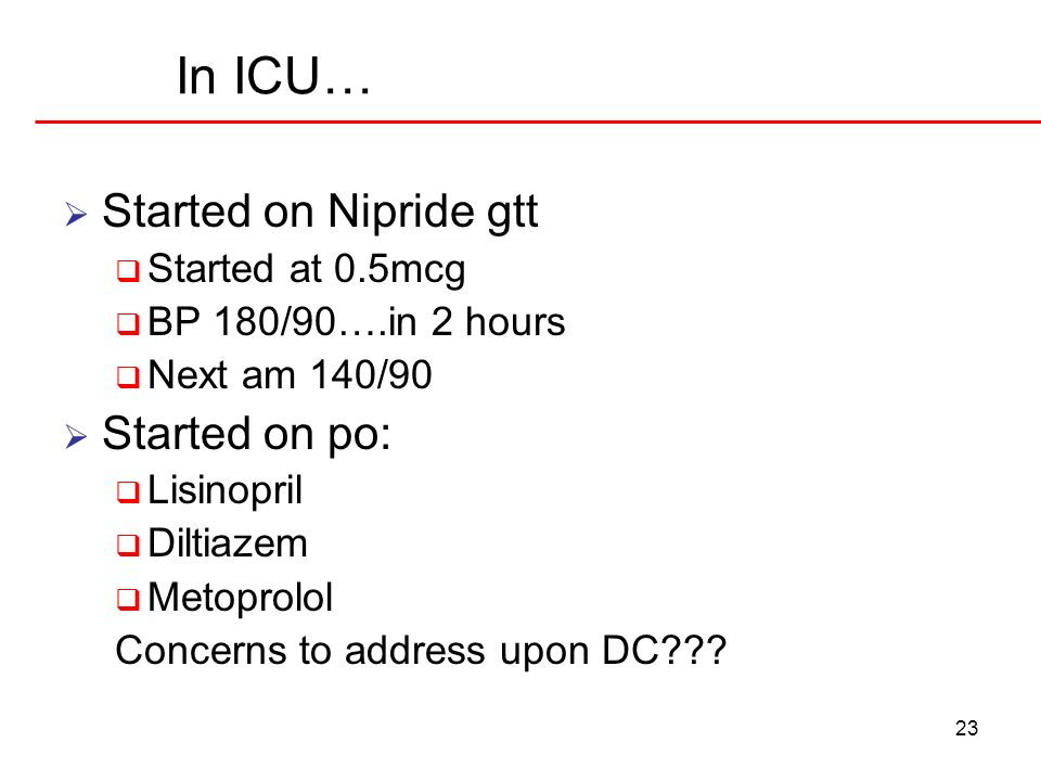 23 In ICU… Started on Nipride gtt Started at 0.5mcg BP 180/90….in 2 hours Next am 140/90 Started on po: Lisinopril Diltiazem Metoprolol Concerns to ad