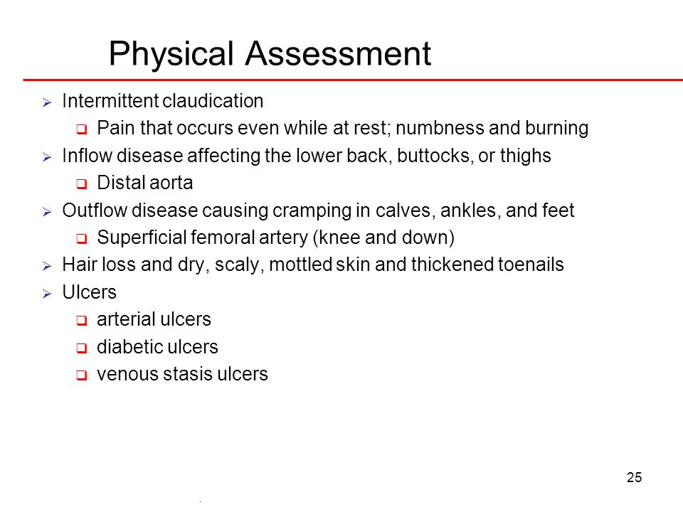 25 Physical Assessment Intermittent claudication Pain that occurs even while at rest; numbness and burning Inflow disease affecting the lower back, bu
