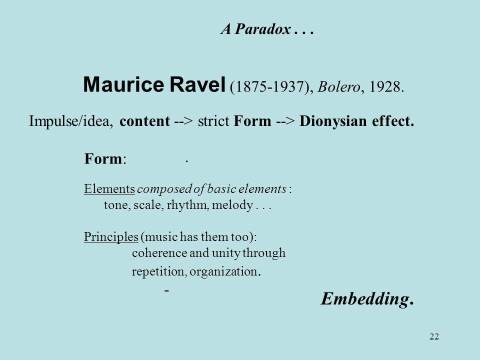 22 Maurice Ravel (1875-1937), Bolero, 1928. A Paradox... Form: Elements composed of basic elements : tone, scale, rhythm, melody... Principles (music