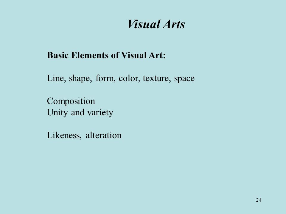 24 Visual Arts Basic Elements of Visual Art: Line, shape, form, color, texture, space Composition Unity and variety Likeness, alteration