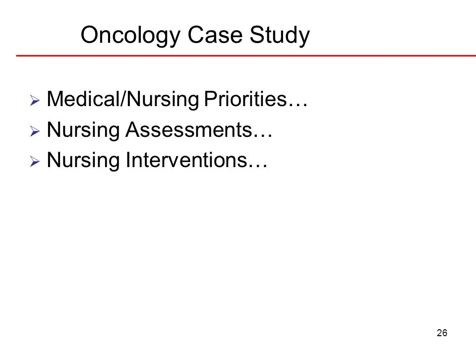 26 Oncology Case Study Medical/Nursing Priorities… Nursing Assessments… Nursing Interventions…