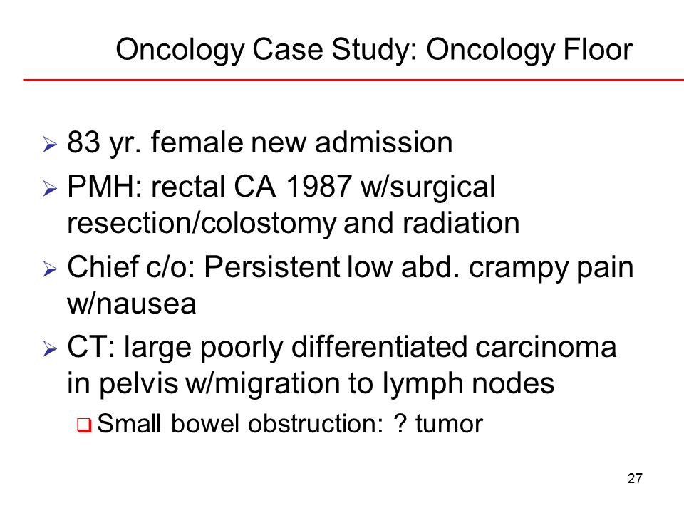 27 Oncology Case Study: Oncology Floor 83 yr. female new admission PMH: rectal CA 1987 w/surgical resection/colostomy and radiation Chief c/o: Persist