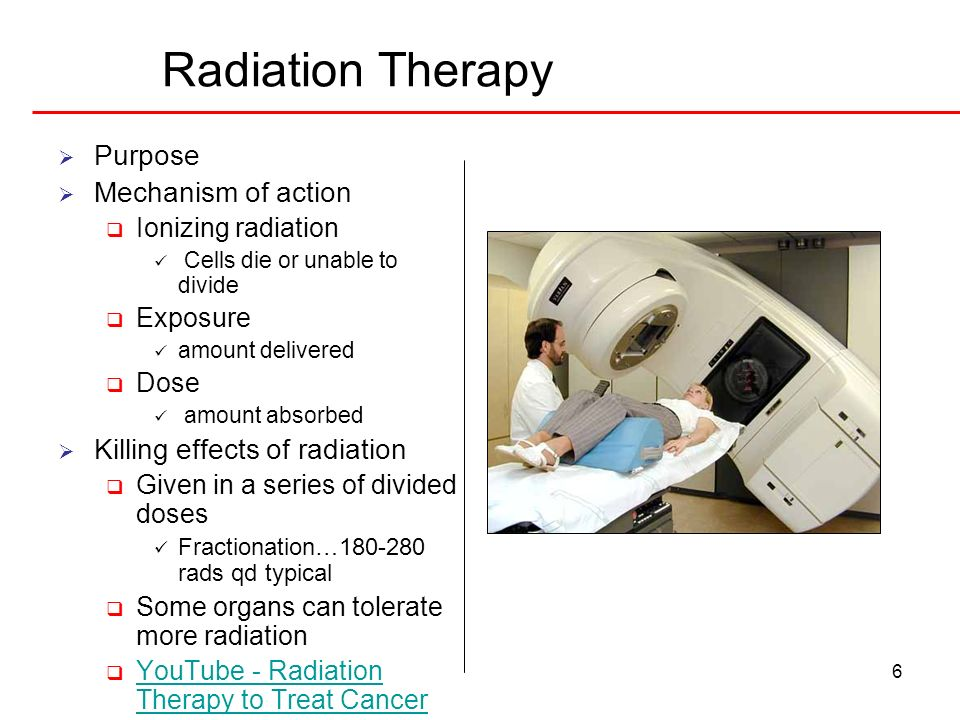 6 Radiation Therapy Purpose Mechanism of action Ionizing radiation Cells die or unable to divide Exposure amount delivered Dose amount absorbed Killing effects of radiation Given in a series of divided doses Fractionation…180-280 rads qd typical Some organs can tolerate more radiation YouTube - Radiation Therapy to Treat Cancer YouTube - Radiation Therapy to Treat Cancer