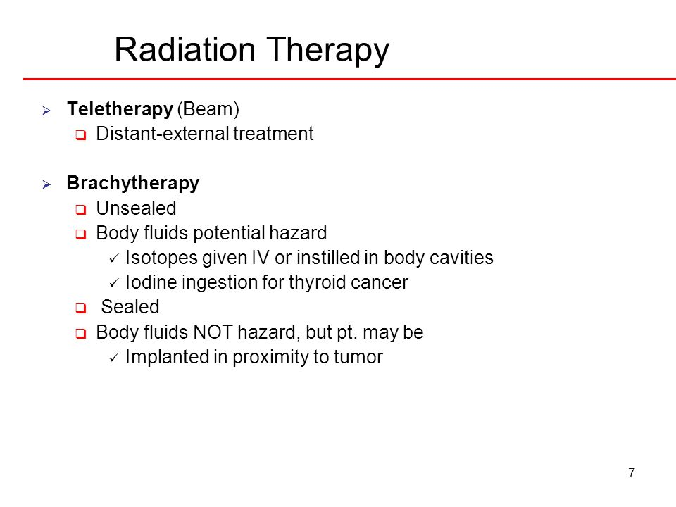 7 Radiation Therapy Teletherapy (Beam) Distant-external treatment Brachytherapy Unsealed Body fluids potential hazard Isotopes given IV or instilled in body cavities Iodine ingestion for thyroid cancer Sealed Body fluids NOT hazard, but pt.