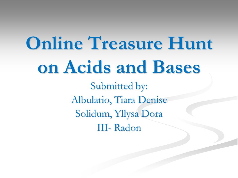 Online Treasure Hunt on Acids and Bases Submitted by: Albulario, Tiara Denise Solidum, Yllysa Dora III- Radon