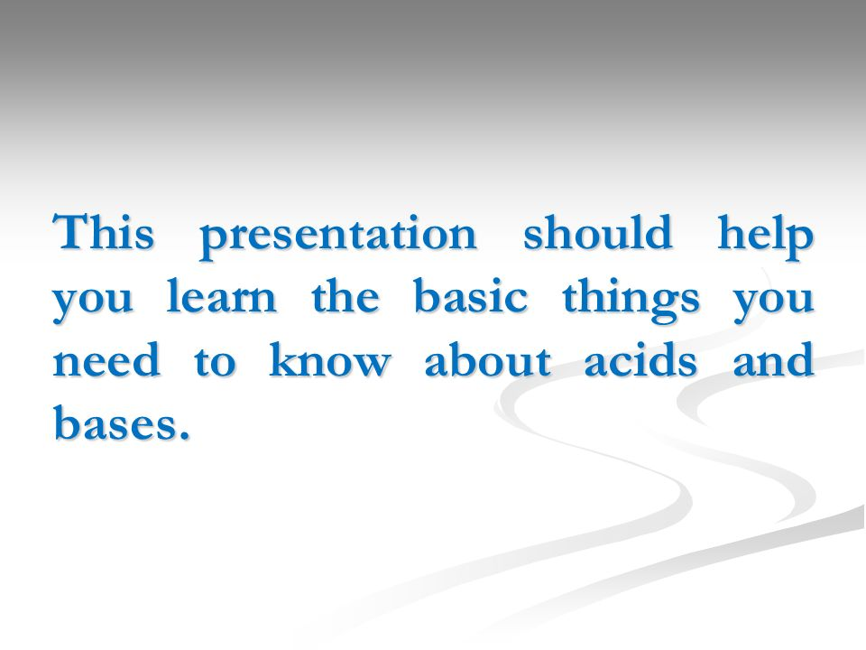 This presentation should help you learn the basic things you need to know about acids and bases.
