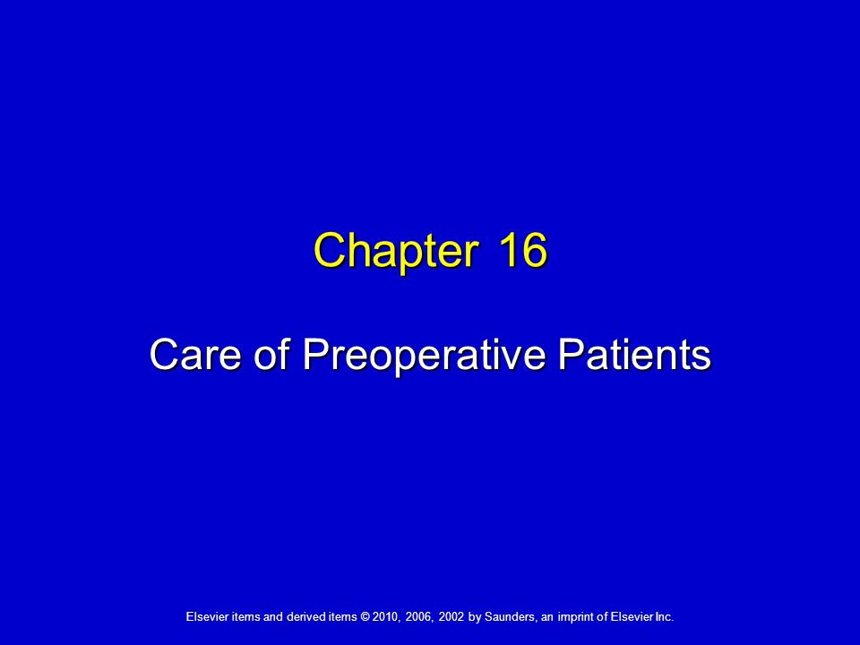 Elsevier items and derived items © 2010, 2006, 2002 by Saunders, an imprint of Elsevier Inc. Chapter 16 Care of Preoperative Patients