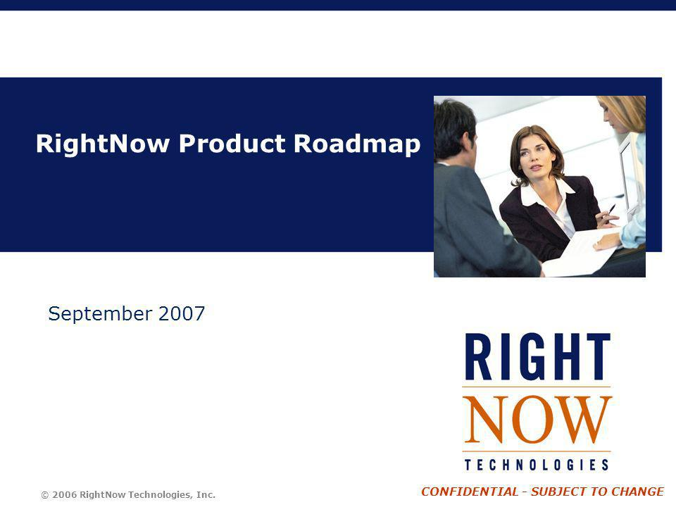 © 2006 RightNow Technologies, Inc. CONFIDENTIAL - SUBJECT TO CHANGE RightNow Product Roadmap September 2007