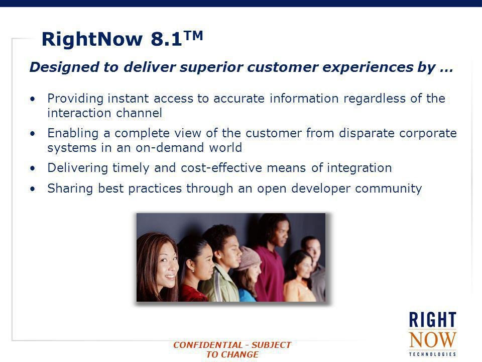 CONFIDENTIAL - SUBJECT TO CHANGE RightNow 8.1 TM Designed to deliver superior customer experiences by … Providing instant access to accurate informati