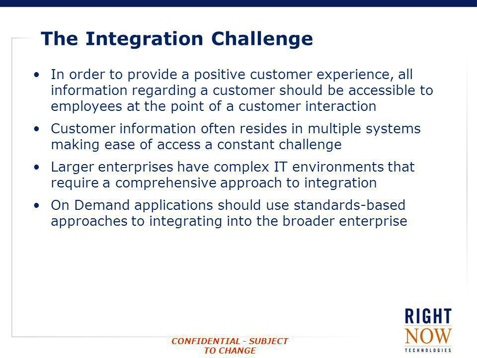 CONFIDENTIAL - SUBJECT TO CHANGE The Integration Challenge In order to provide a positive customer experience, all information regarding a customer sh