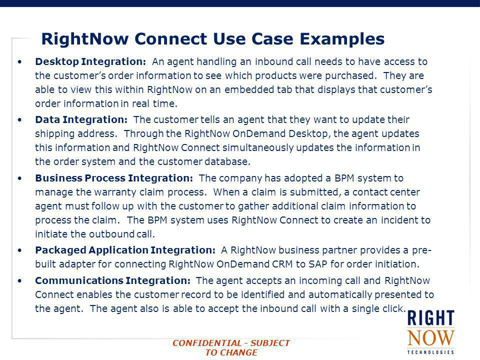 CONFIDENTIAL - SUBJECT TO CHANGE RightNow Connect Use Case Examples Desktop Integration: An agent handling an inbound call needs to have access to the