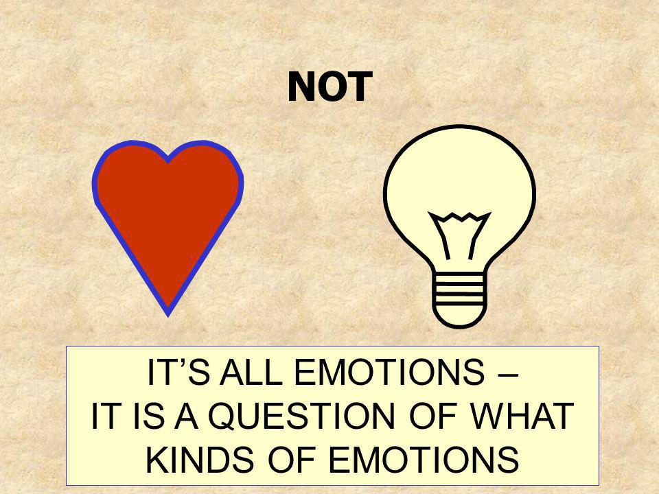 NOT ITS ALL EMOTIONS – IT IS A QUESTION OF WHAT KINDS OF EMOTIONS