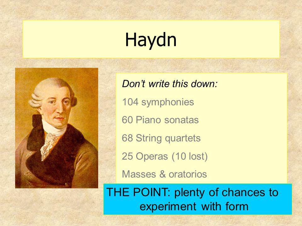Haydn Dont write this down: 104 symphonies 60 Piano sonatas 68 String quartets 25 Operas (10 lost) Masses & oratorios THE POINT: plenty of chances to