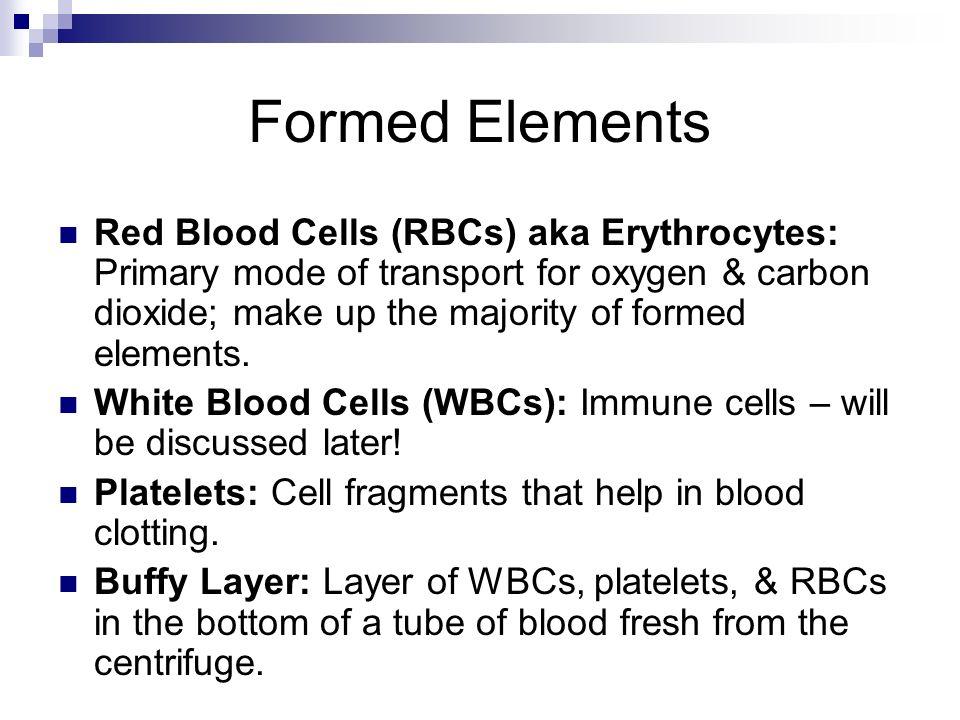 Formed Elements Red Blood Cells (RBCs) aka Erythrocytes: Primary mode of transport for oxygen & carbon dioxide; make up the majority of formed element