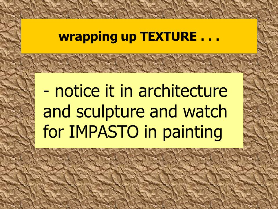 wrapping up TEXTURE... - notice it in architecture and sculpture and watch for IMPASTO in painting