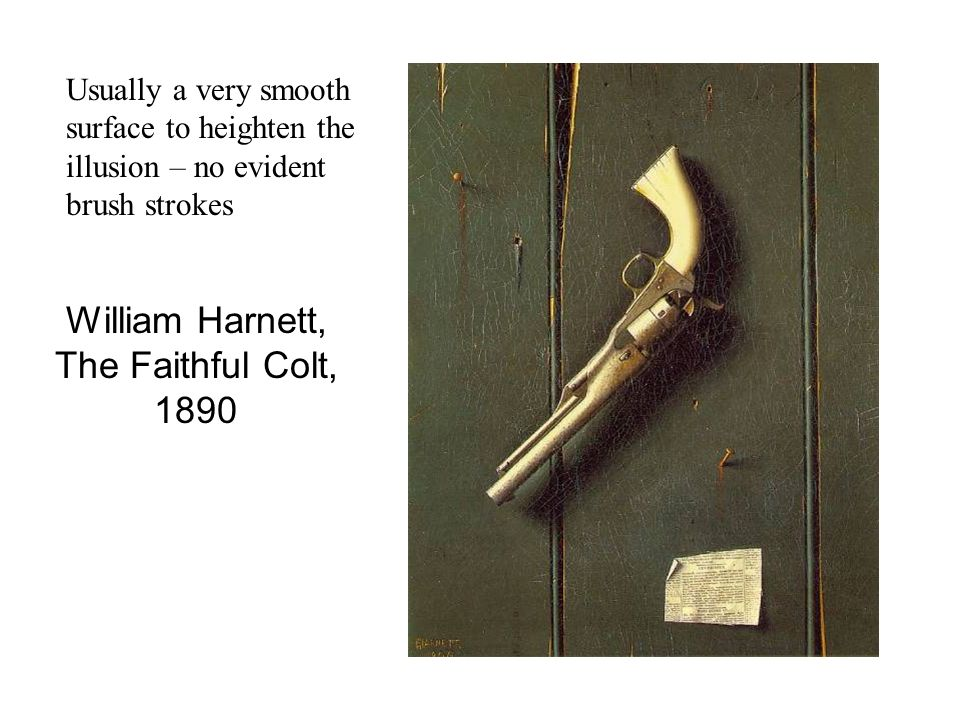 William Harnett, The Faithful Colt, 1890 Usually a very smooth surface to heighten the illusion – no evident brush strokes