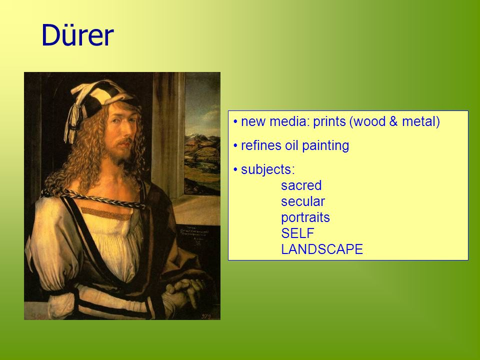 Dürer new media: prints (wood & metal) refines oil painting subjects: sacred secular portraits SELF LANDSCAPE