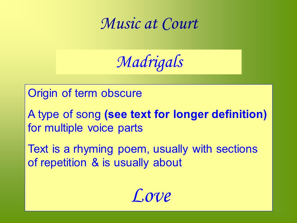 Music at Court Madrigals Origin of term obscure A type of song (see text for longer definition) for multiple voice parts Text is a rhyming poem, usually with sections of repetition & is usually about Love