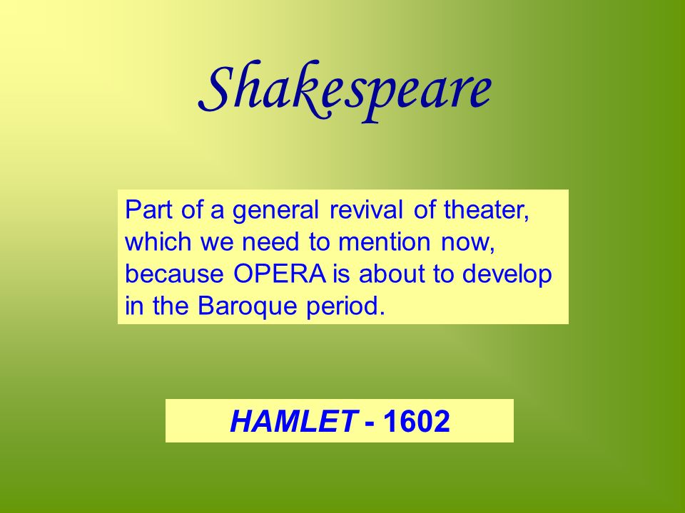 Shakespeare Part of a general revival of theater, which we need to mention now, because OPERA is about to develop in the Baroque period.