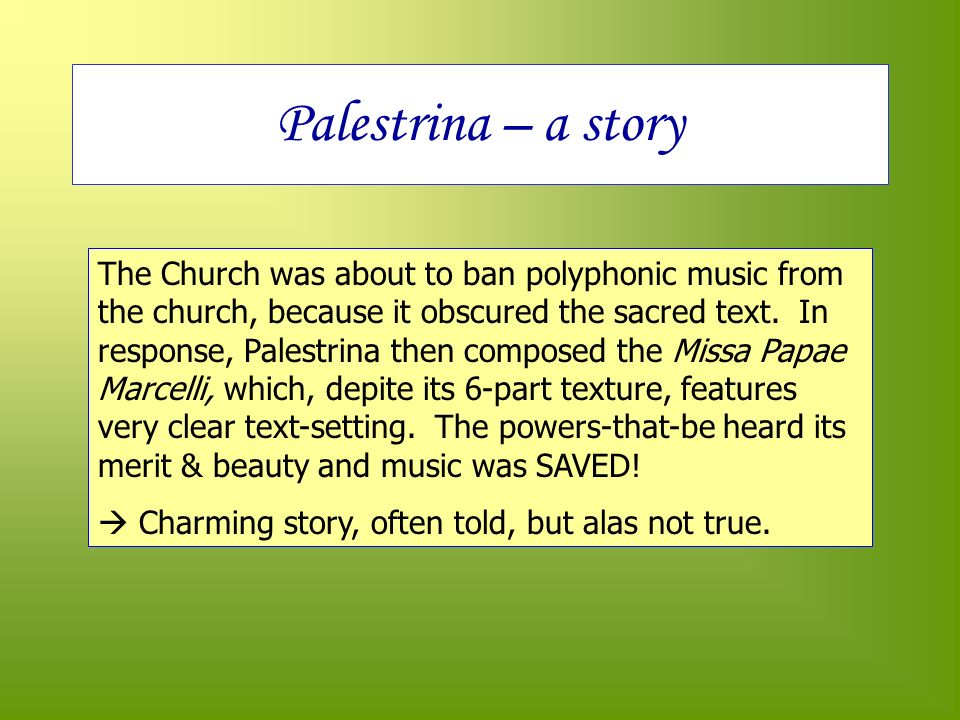 Palestrina – a story The Church was about to ban polyphonic music from the church, because it obscured the sacred text.