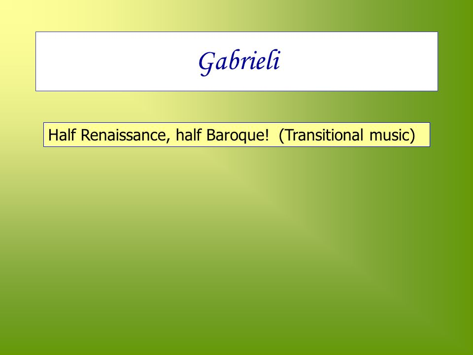 Gabrieli Half Renaissance, half Baroque! (Transitional music)