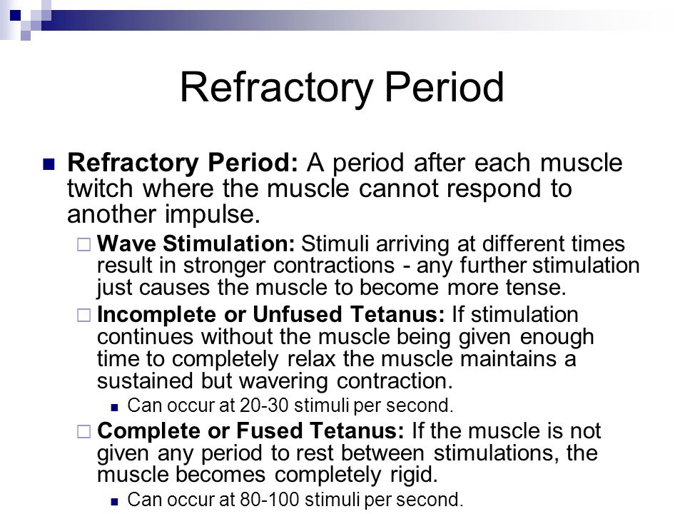 Refractory Period Refractory Period: A period after each muscle twitch where the muscle cannot respond to another impulse. Wave Stimulation: Stimuli a
