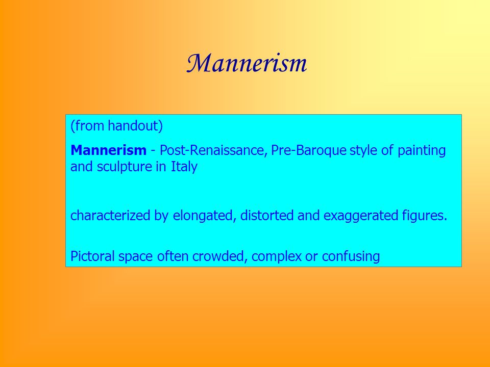 Mannerism (from handout) Mannerism - Post-Renaissance, Pre-Baroque style of painting and sculpture in Italy characterized by elongated, distorted and exaggerated figures.