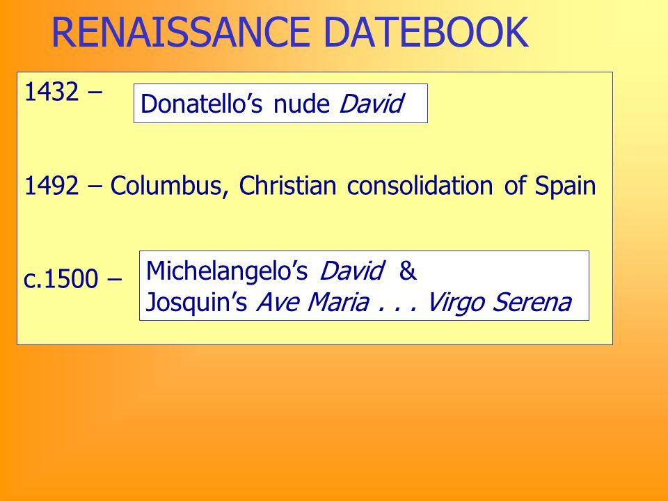 RENAISSANCE DATEBOOK 1432 – 1492 – Columbus, Christian consolidation of Spain c.1500 – Donatellos nude David Michelangelos David & Josquins Ave Maria...