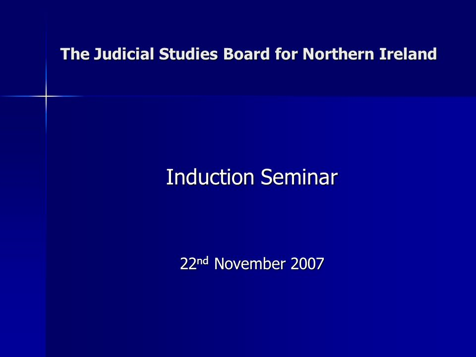 The Judicial Studies Board for Northern Ireland Induction Seminar 22 nd November 2007