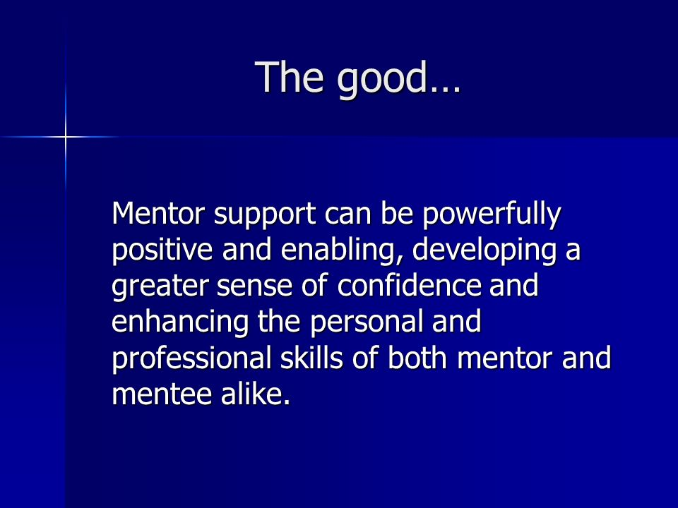 The good… Mentor support can be powerfully positive and enabling, developing a greater sense of confidence and enhancing the personal and professional skills of both mentor and mentee alike.