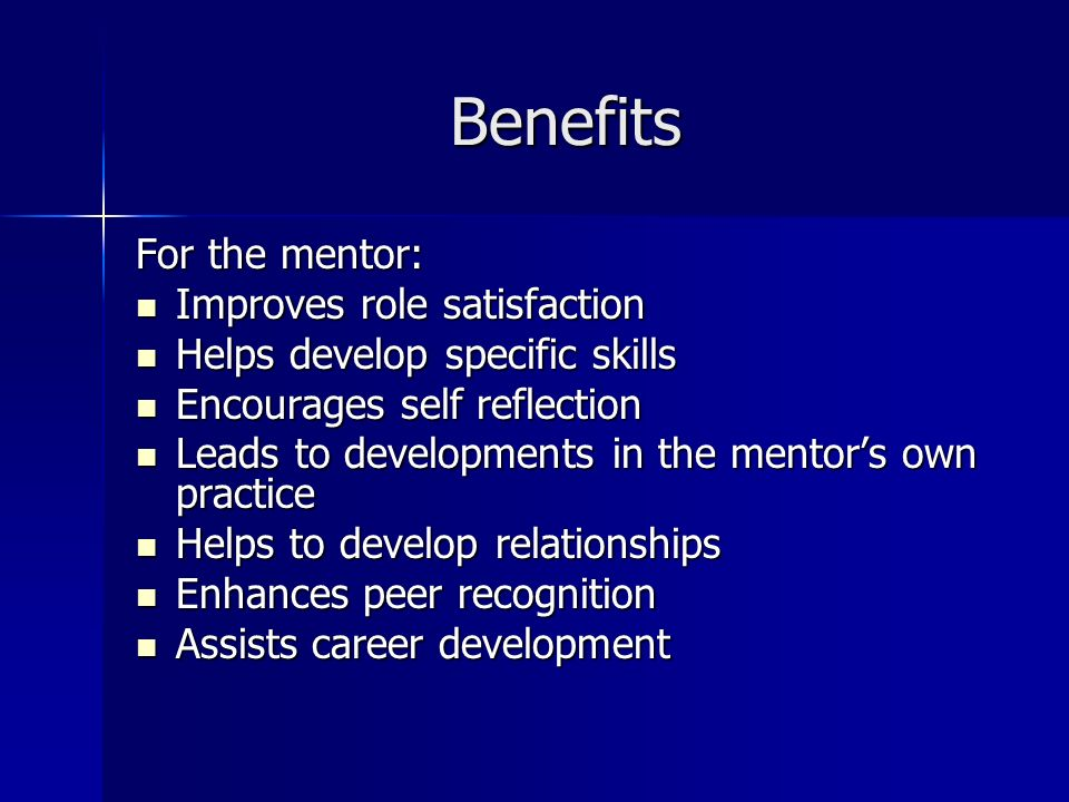 Benefits For the mentor: Improves role satisfaction Improves role satisfaction Helps develop specific skills Helps develop specific skills Encourages self reflection Encourages self reflection Leads to developments in the mentors own practice Leads to developments in the mentors own practice Helps to develop relationships Helps to develop relationships Enhances peer recognition Enhances peer recognition Assists career development Assists career development