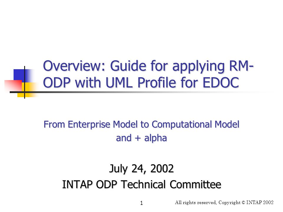 All rights reserved, Copyright © INTAP 2002 1 Overview: Guide for applying RM- ODP with UML Profile for EDOC From Enterprise Model to Computational Mo