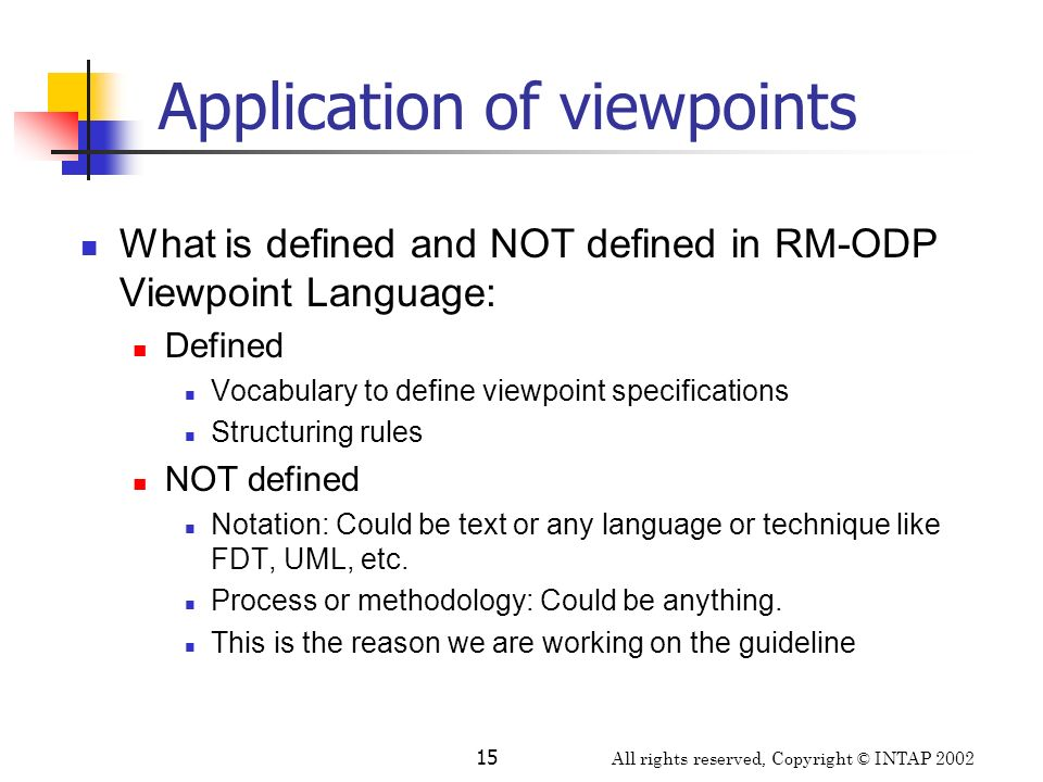 All rights reserved, Copyright © INTAP 2002 15 Application of viewpoints What is defined and NOT defined in RM-ODP Viewpoint Language: Defined Vocabul