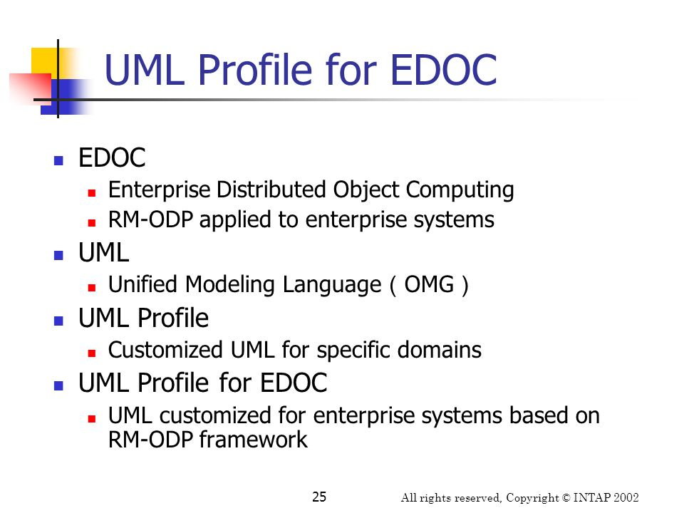 All rights reserved, Copyright © INTAP 2002 25 UML Profile for EDOC EDOC Enterprise Distributed Object Computing RM-ODP applied to enterprise systems