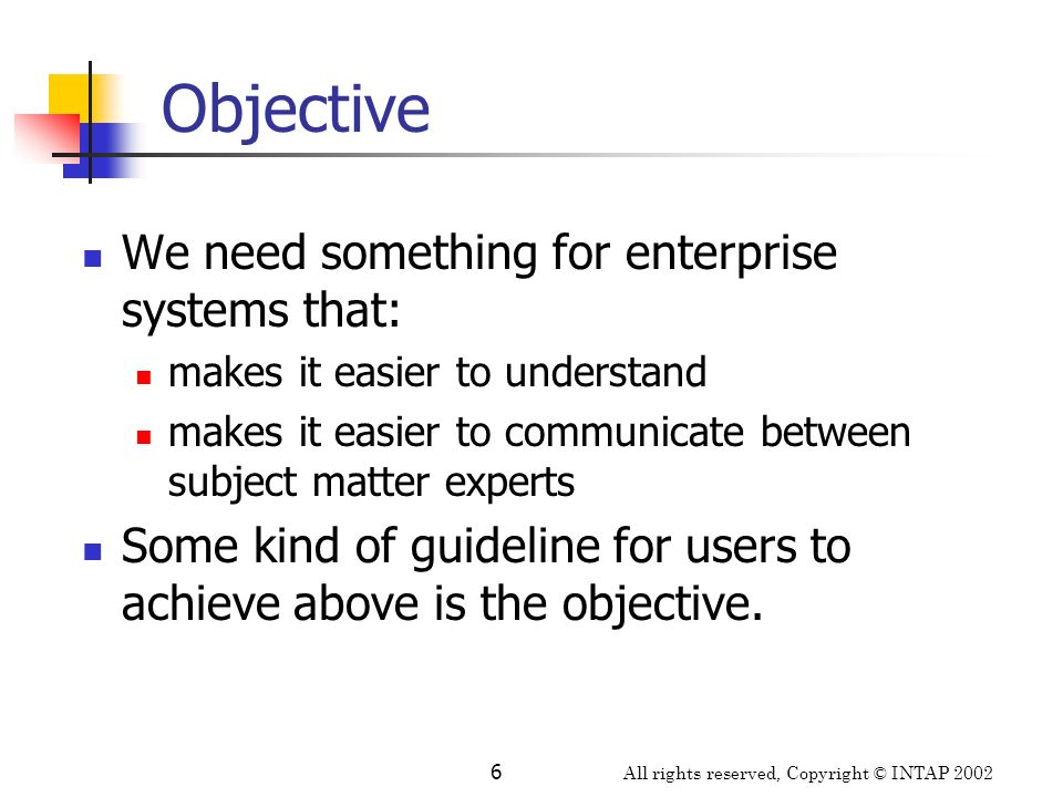 All rights reserved, Copyright © INTAP 2002 6 Objective We need something for enterprise systems that: makes it easier to understand makes it easier t