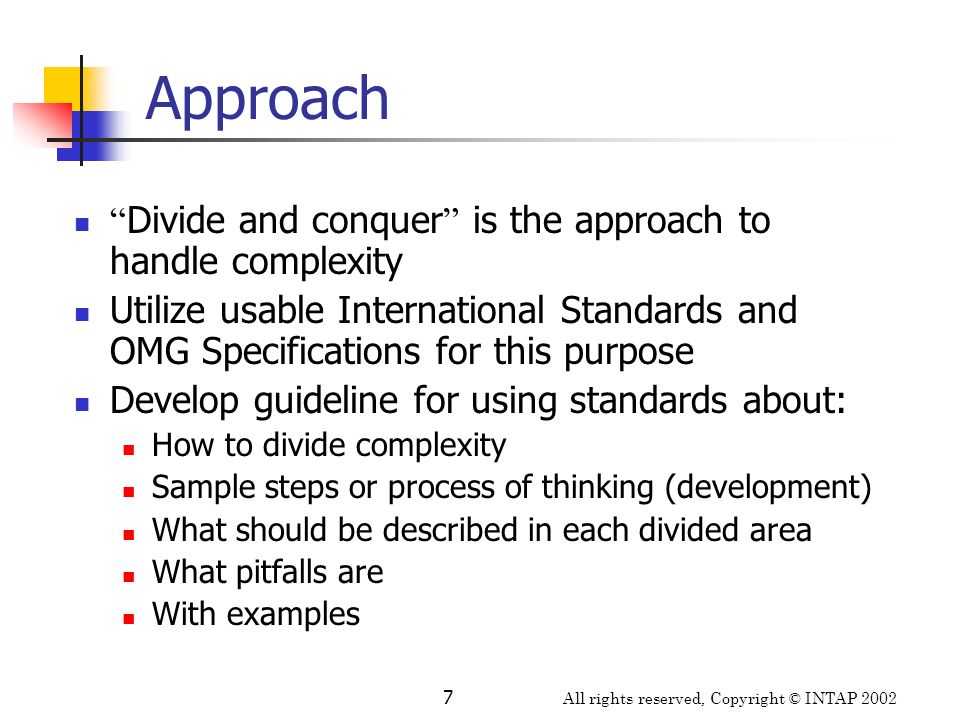 All rights reserved, Copyright © INTAP 2002 8 Standards utilized RM-ODP (Reference Model for Open Distributed Processing) from ISO/IEC & ITU-T Viewpoints Fundamental concepts UML Profile for EDOC (Enterprise Distributed Object Computing) from OMG UML extensions based on RM-ODP viewpoint framework Business process, event, entity, relationship, component, pattern, technology mappings etc.