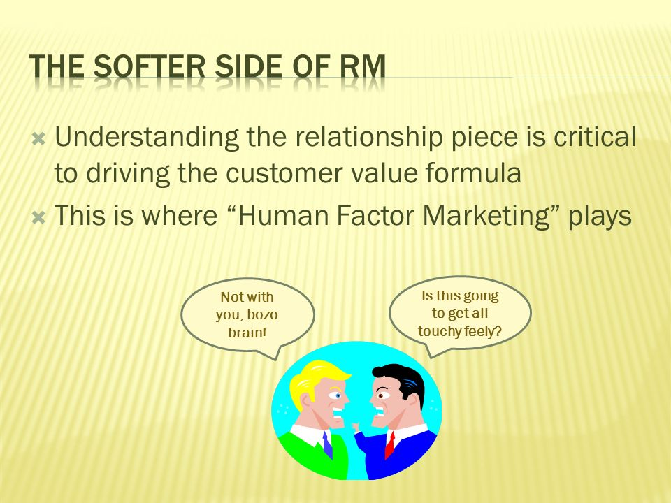 Understanding the relationship piece is critical to driving the customer value formula This is where Human Factor Marketing plays Is this going to get