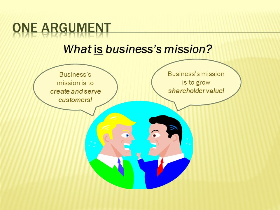 Businesss mission is to grow shareholder value! Businesss mission is to create and serve customers! What is businesss mission?