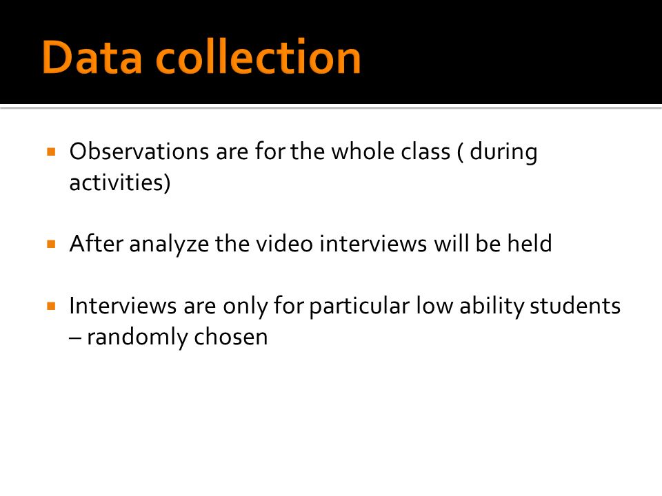 Observations are for the whole class ( during activities) After analyze the video interviews will be held Interviews are only for particular low ability students – randomly chosen