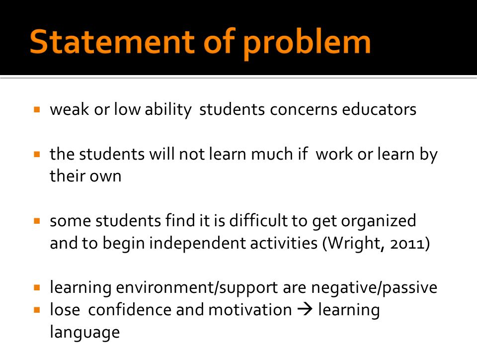 weak or low ability students concerns educators the students will not learn much if work or learn by their own some students find it is difficult to get organized and to begin independent activities (Wright, 2011) learning environment/support are negative/passive lose confidence and motivation learning language