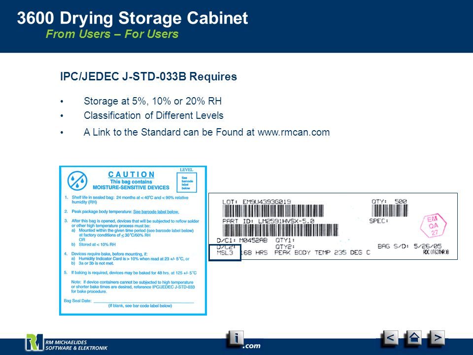 From Users – For Users 3600 Drying Storage Cabinet IPC/JEDEC J-STD-033B Requires Storage at 5%, 10% or 20% RH Classification of Different Levels A Link to the Standard can be Found at www.rmcan.com