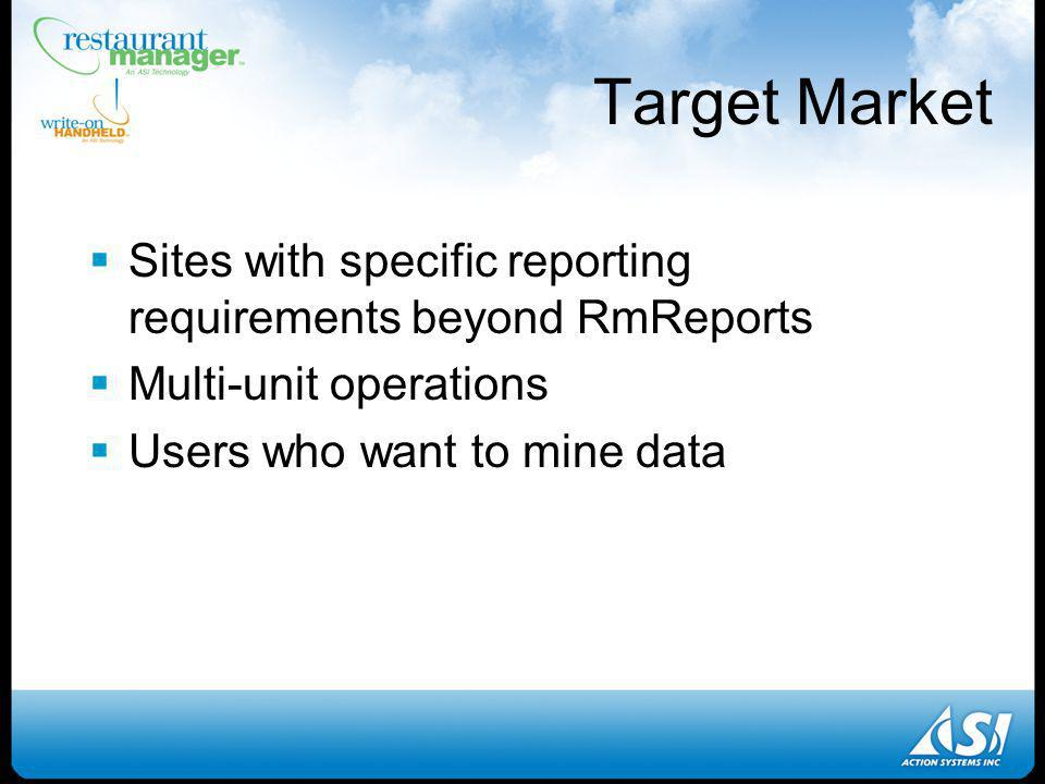 Target Market Sites with specific reporting requirements beyond RmReports Multi-unit operations Users who want to mine data